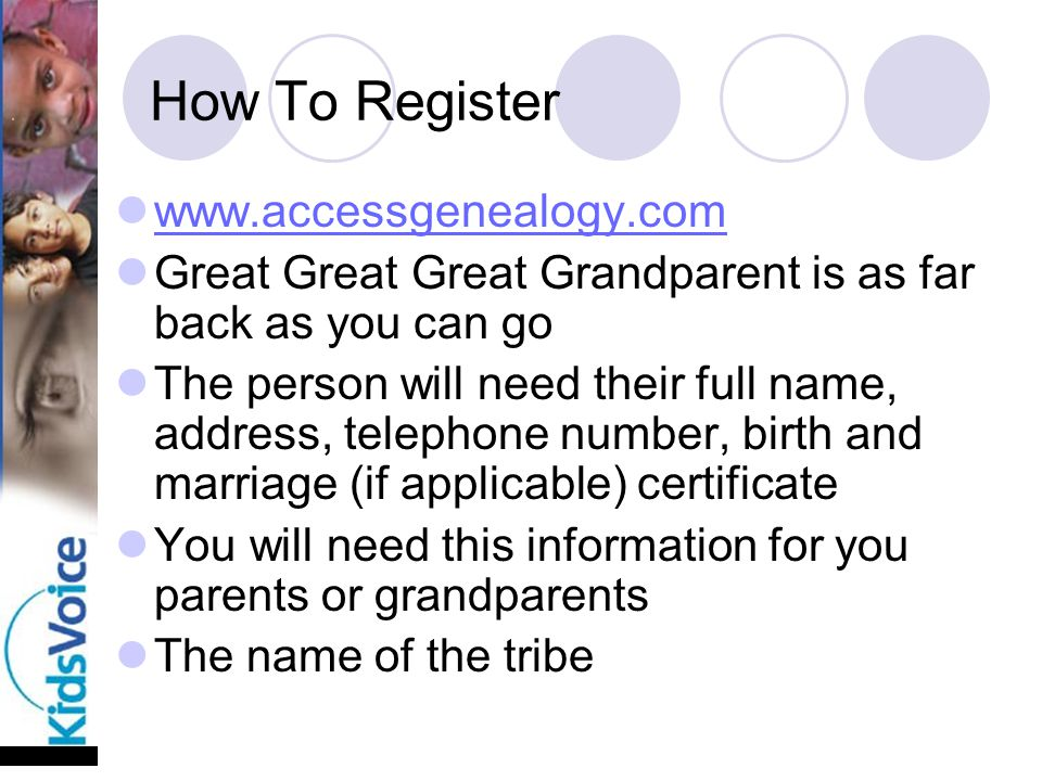 How To Register www.accessgenealogy.com Great Great Great Grandparent is as far back as you can go The person will need their full name, address, telephone number, birth and marriage (if applicable) certificate You will need this information for you parents or grandparents The name of the tribe