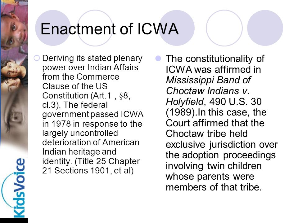Enactment of ICWA  Deriving its stated plenary power over Indian Affairs from the Commerce Clause of the US Constitution (Art.1, §8, cl.3), The federal government passed ICWA in 1978 in response to the largely uncontrolled deterioration of American Indian heritage and identity.