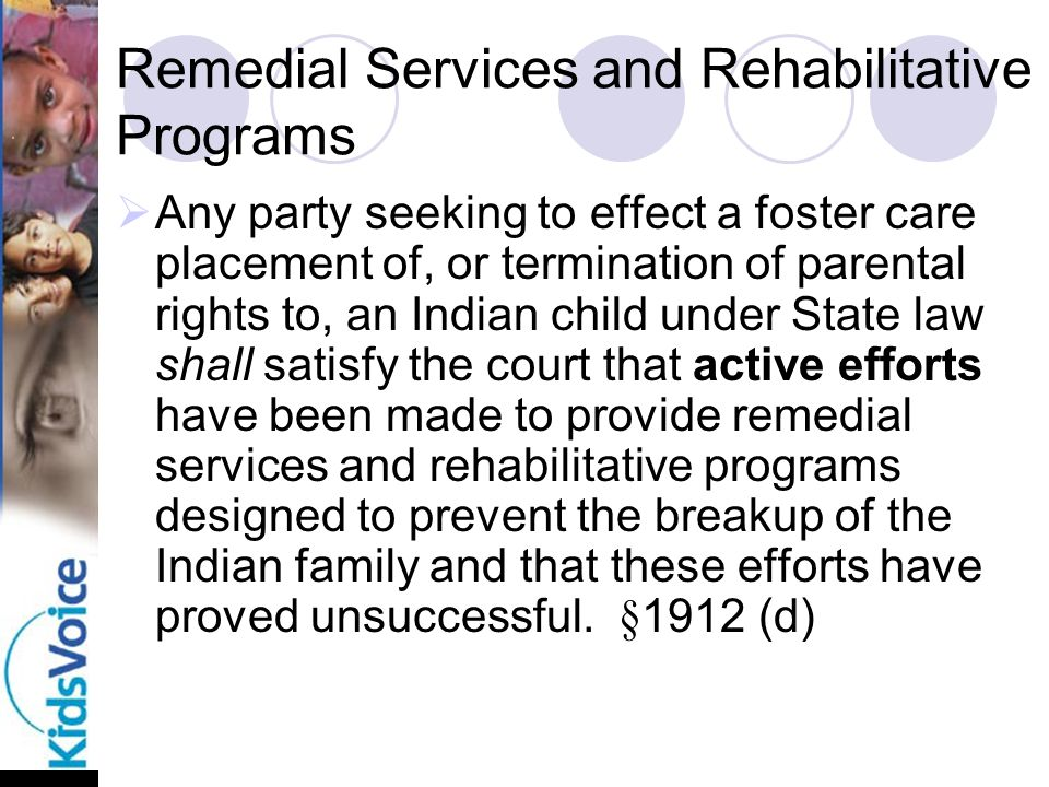 Remedial Services and Rehabilitative Programs  Any party seeking to effect a foster care placement of, or termination of parental rights to, an Indian child under State law shall satisfy the court that active efforts have been made to provide remedial services and rehabilitative programs designed to prevent the breakup of the Indian family and that these efforts have proved unsuccessful.