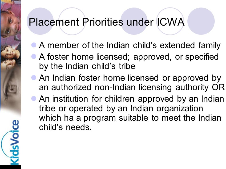 Placement Priorities under ICWA A member of the Indian child's extended family A foster home licensed; approved, or specified by the Indian child's tribe An Indian foster home licensed or approved by an authorized non-Indian licensing authority OR An institution for children approved by an Indian tribe or operated by an Indian organization which ha a program suitable to meet the Indian child's needs.