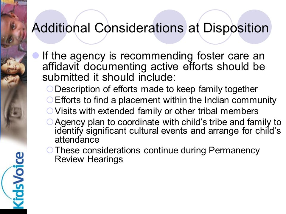 Additional Considerations at Disposition If the agency is recommending foster care an affidavit documenting active efforts should be submitted it should include:  Description of efforts made to keep family together  Efforts to find a placement within the Indian community  Visits with extended family or other tribal members  Agency plan to coordinate with child's tribe and family to identify significant cultural events and arrange for child's attendance  These considerations continue during Permanency Review Hearings