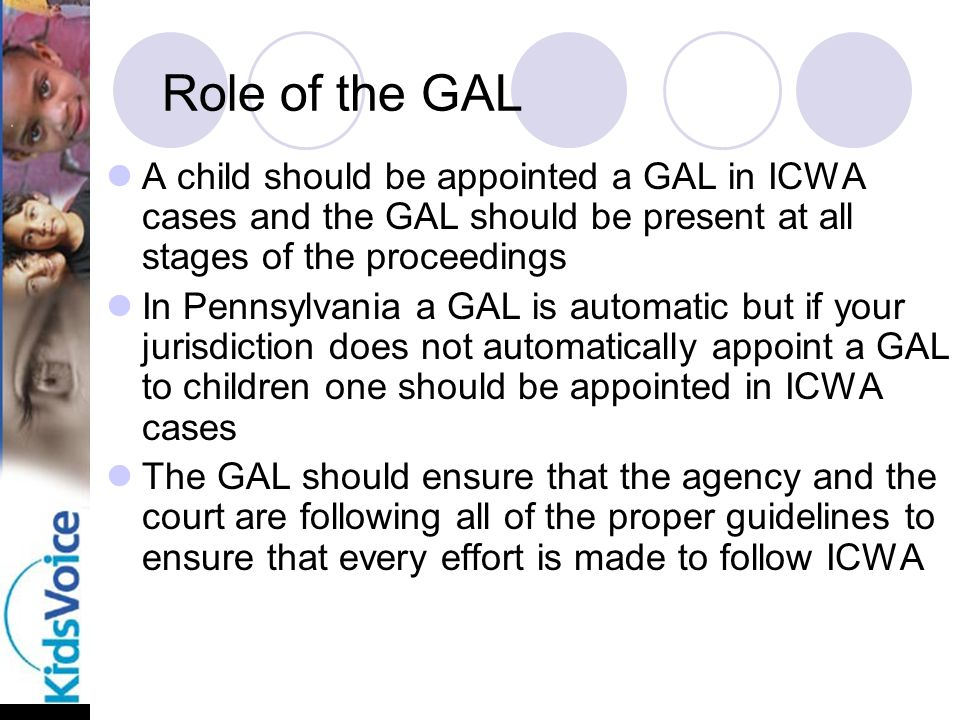 Role of the GAL A child should be appointed a GAL in ICWA cases and the GAL should be present at all stages of the proceedings In Pennsylvania a GAL is automatic but if your jurisdiction does not automatically appoint a GAL to children one should be appointed in ICWA cases The GAL should ensure that the agency and the court are following all of the proper guidelines to ensure that every effort is made to follow ICWA