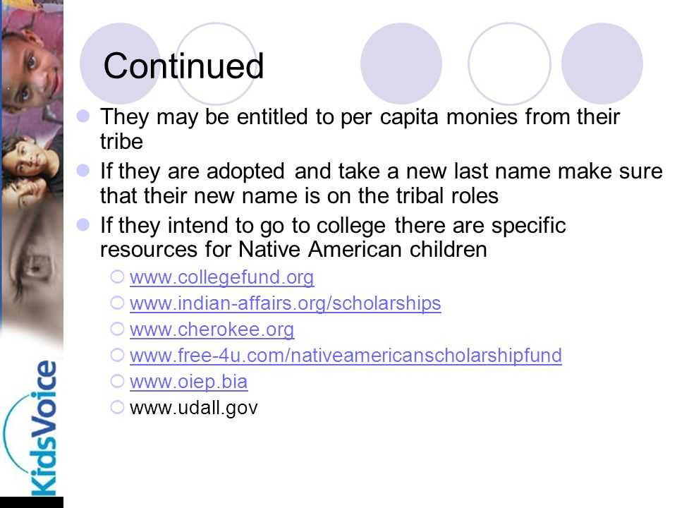 Continued They may be entitled to per capita monies from their tribe If they are adopted and take a new last name make sure that their new name is on the tribal roles If they intend to go to college there are specific resources for Native American children  www.collegefund.org www.collegefund.org  www.indian-affairs.org/scholarships www.indian-affairs.org/scholarships  www.cherokee.org www.cherokee.org  www.free-4u.com/nativeamericanscholarshipfund www.free-4u.com/nativeamericanscholarshipfund  www.oiep.bia www.oiep.bia  www.udall.gov
