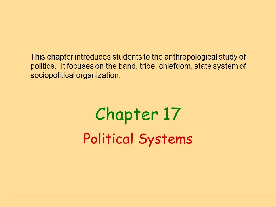 Chapter 17 Political Systems This chapter introduces students to the anthropological study of politics. It focuses on the band, tribe, chiefdom, state