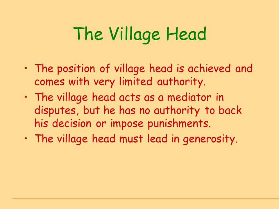 The Village Head The position of village head is achieved and comes with very limited authority. The village head acts as a mediator in disputes, but