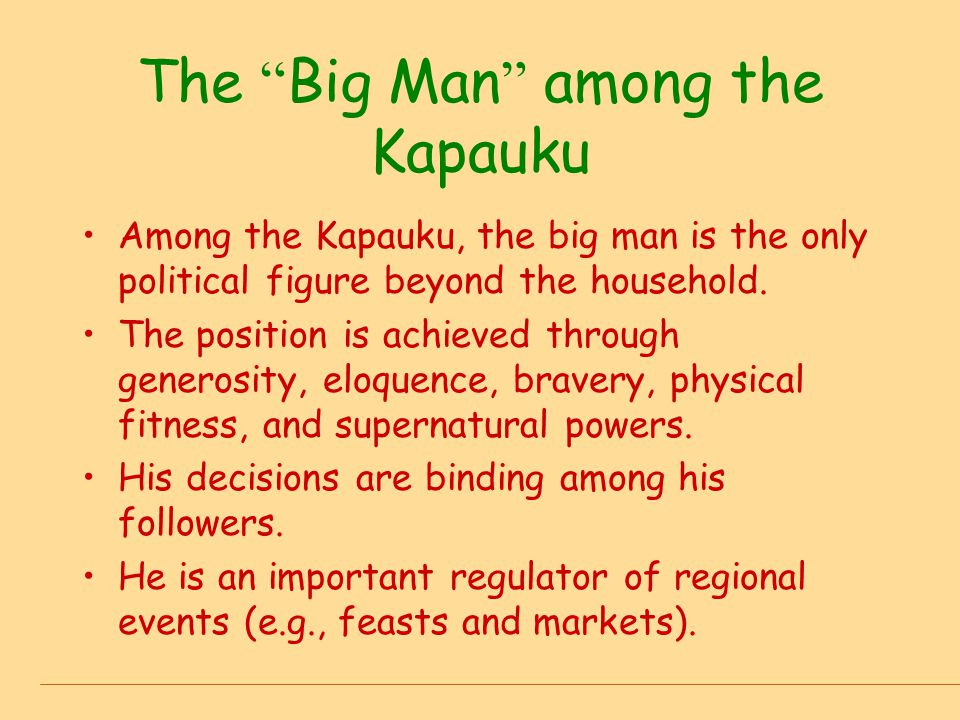 """The """" Big Man """" among the Kapauku Among the Kapauku, the big man is the only political figure beyond the household. The position is achieved through g"""