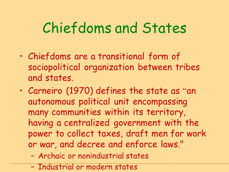Chiefdoms and States Chiefdoms are a transitional form of sociopolitical organization between tribes and states. Carneiro (1970) defines the state as