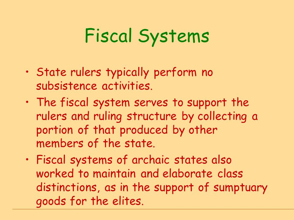 Fiscal Systems State rulers typically perform no subsistence activities. The fiscal system serves to support the rulers and ruling structure by collec