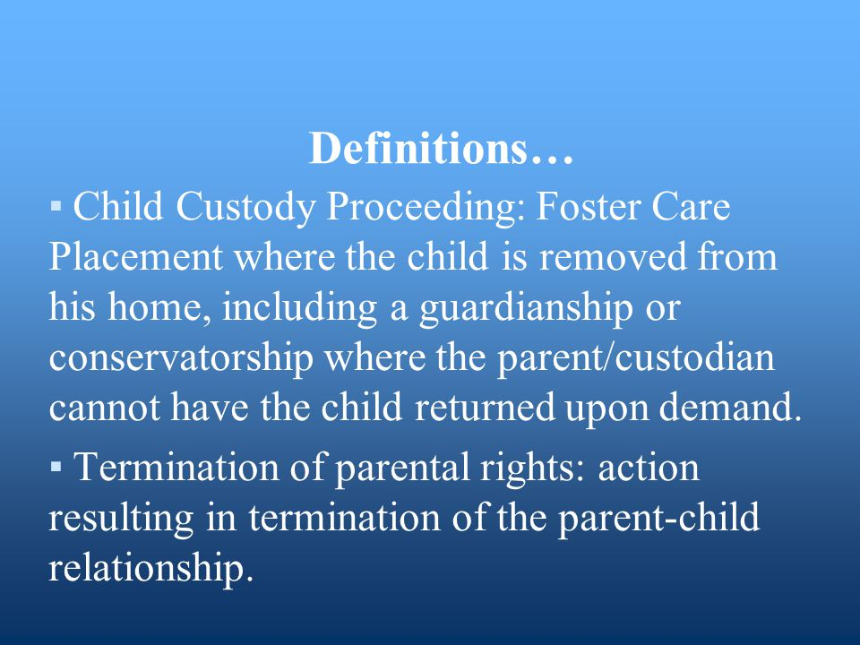 Definitions… ▪Child Custody Proceeding: Foster Care Placement where the child is removed from his home, including a guardianship or conservatorship wh
