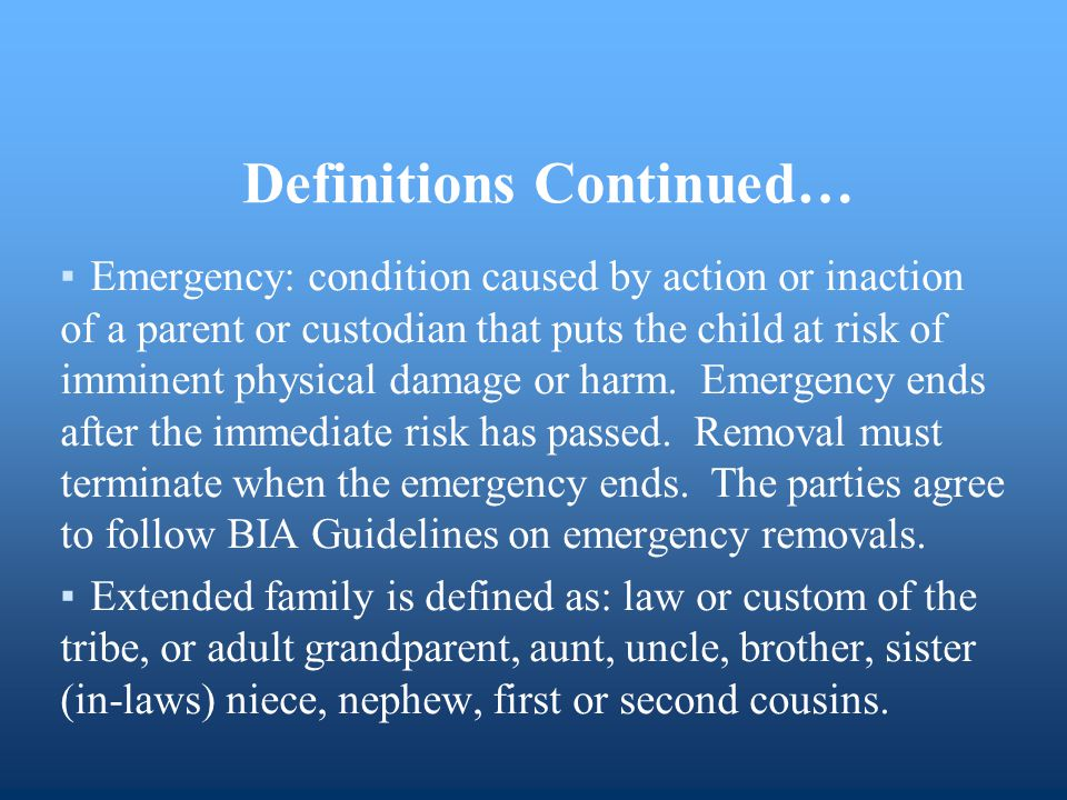 Definitions Continued… ▪Emergency: condition caused by action or inaction of a parent or custodian that puts the child at risk of imminent physical da