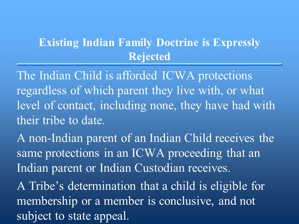 Existing Indian Family Doctrine is Expressly Rejected The Indian Child is afforded ICWA protections regardless of which parent they live with, or what level of contact, including none, they have had with their tribe to date.