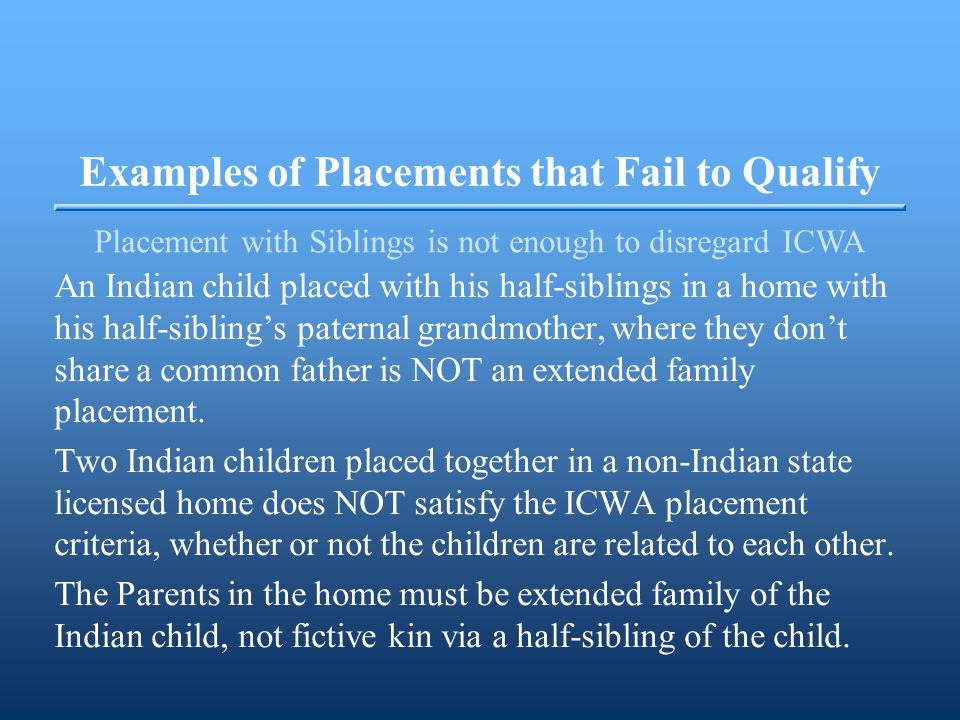 Examples of Placements that Fail to Qualify Placement with Siblings is not enough to disregard ICWA An Indian child placed with his half-siblings in a