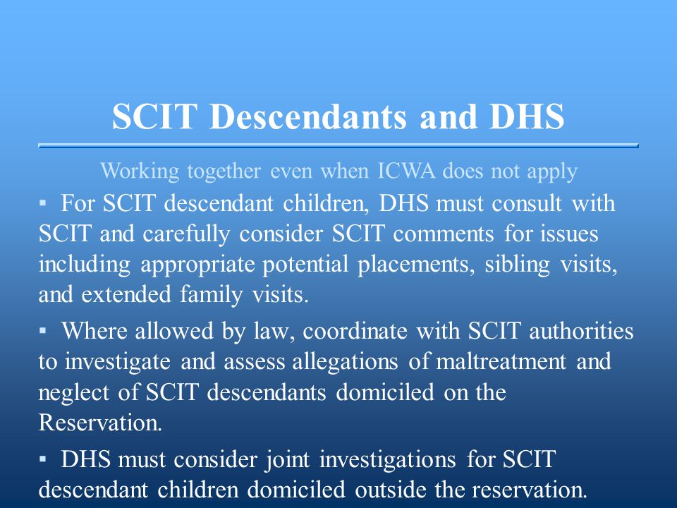SCIT Descendants and DHS Working together even when ICWA does not apply ▪For SCIT descendant children, DHS must consult with SCIT and carefully consider SCIT comments for issues including appropriate potential placements, sibling visits, and extended family visits.