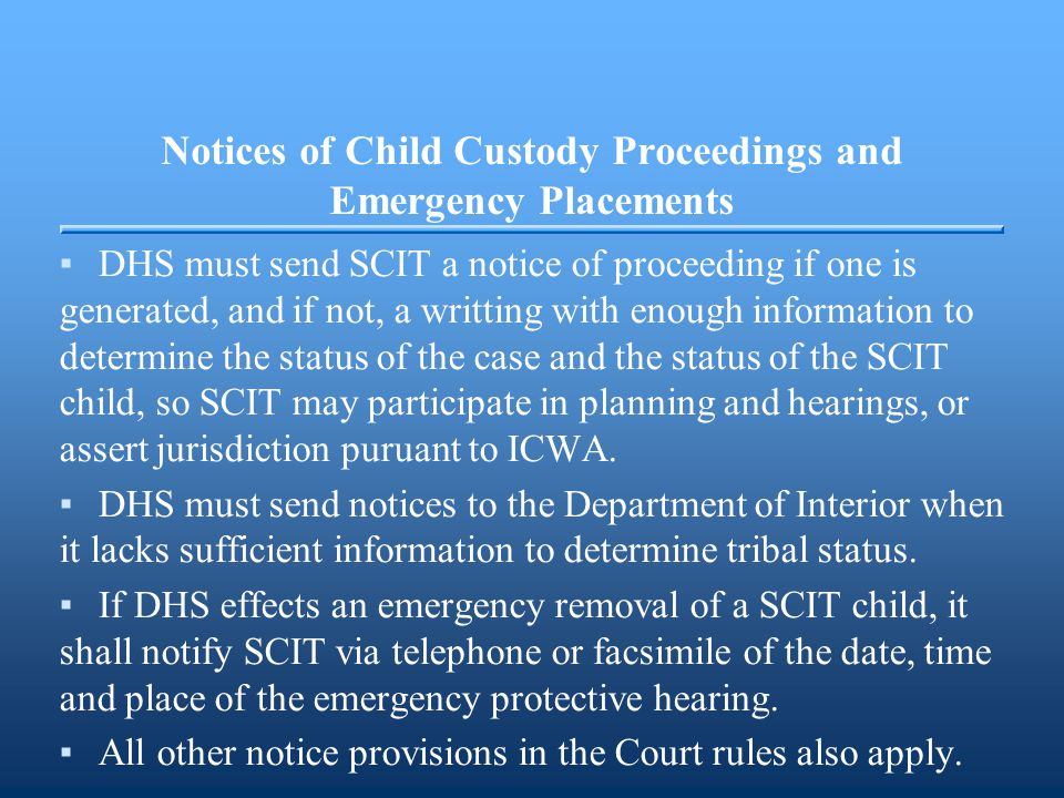 Notices of Child Custody Proceedings and Emergency Placements ▪DHS must send SCIT a notice of proceeding if one is generated, and if not, a writting with enough information to determine the status of the case and the status of the SCIT child, so SCIT may participate in planning and hearings, or assert jurisdiction puruant to ICWA.