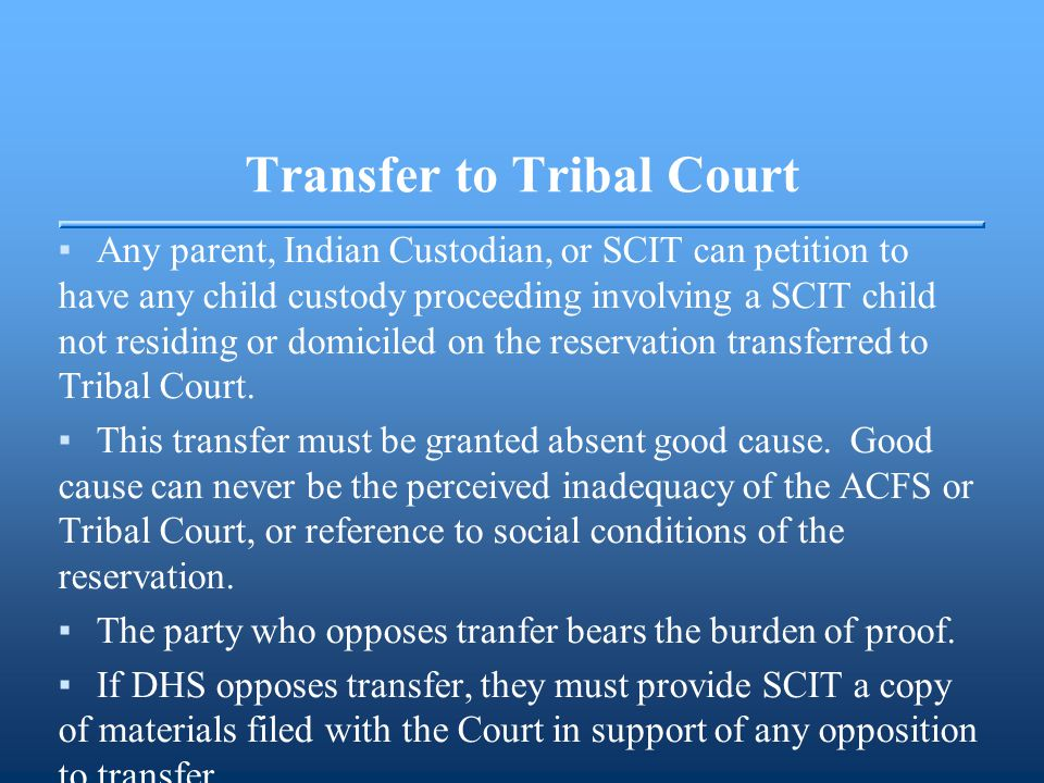 Transfer to Tribal Court ▪Any parent, Indian Custodian, or SCIT can petition to have any child custody proceeding involving a SCIT child not residing or domiciled on the reservation transferred to Tribal Court.