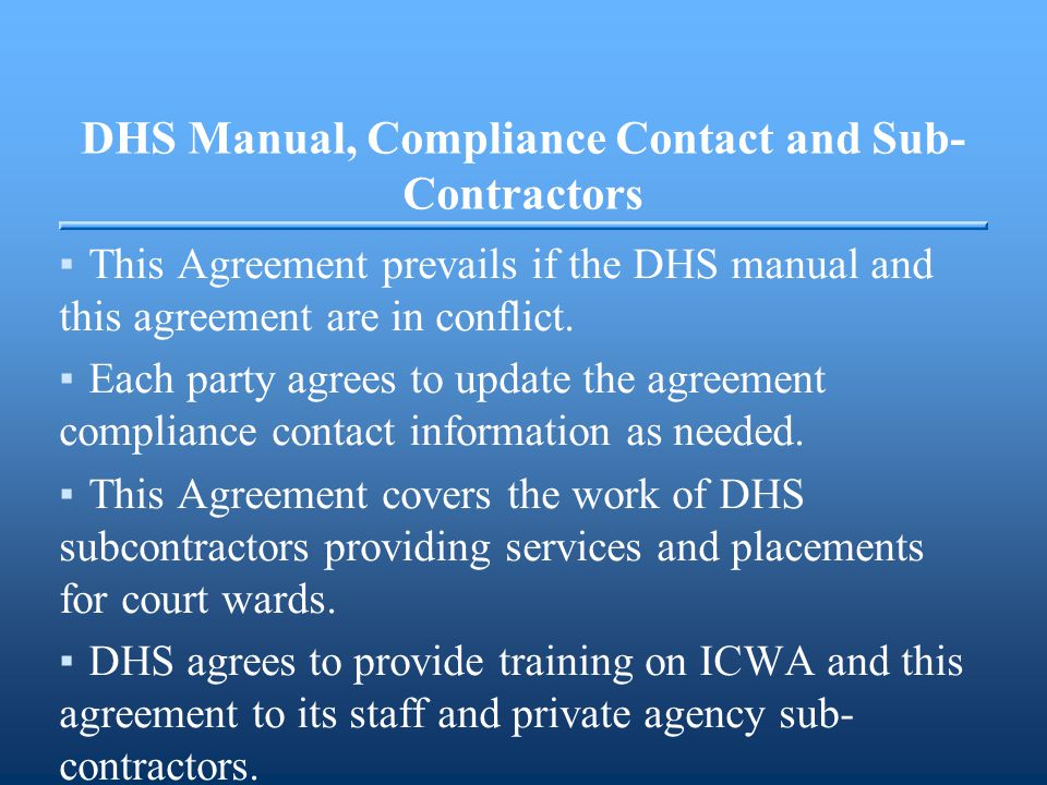 DHS Manual, Compliance Contact and Sub- Contractors ▪This Agreement prevails if the DHS manual and this agreement are in conflict. ▪Each party agrees