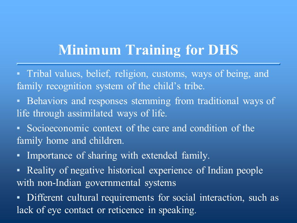 Minimum Training for DHS ▪Tribal values, belief, religion, customs, ways of being, and family recognition system of the child's tribe. ▪Behaviors and
