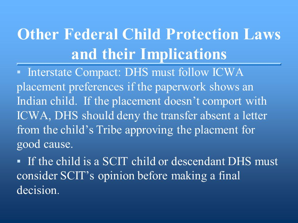 Other Federal Child Protection Laws and their Implications ▪Interstate Compact: DHS must follow ICWA placement preferences if the paperwork shows an Indian child.