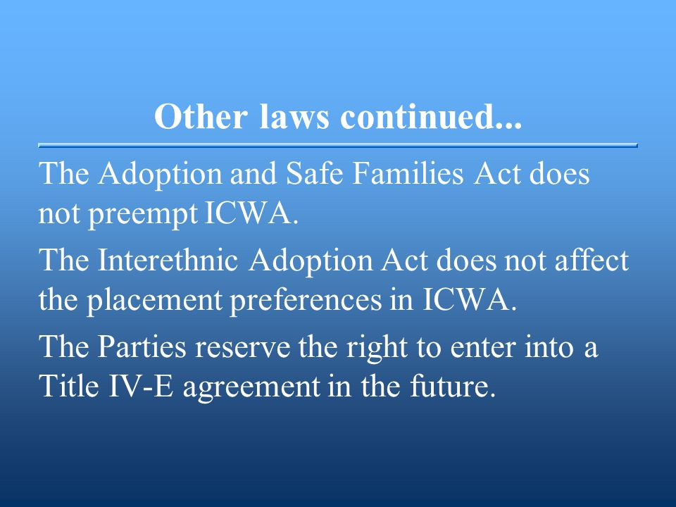 Other laws continued... The Adoption and Safe Families Act does not preempt ICWA. The Interethnic Adoption Act does not affect the placement preferenc