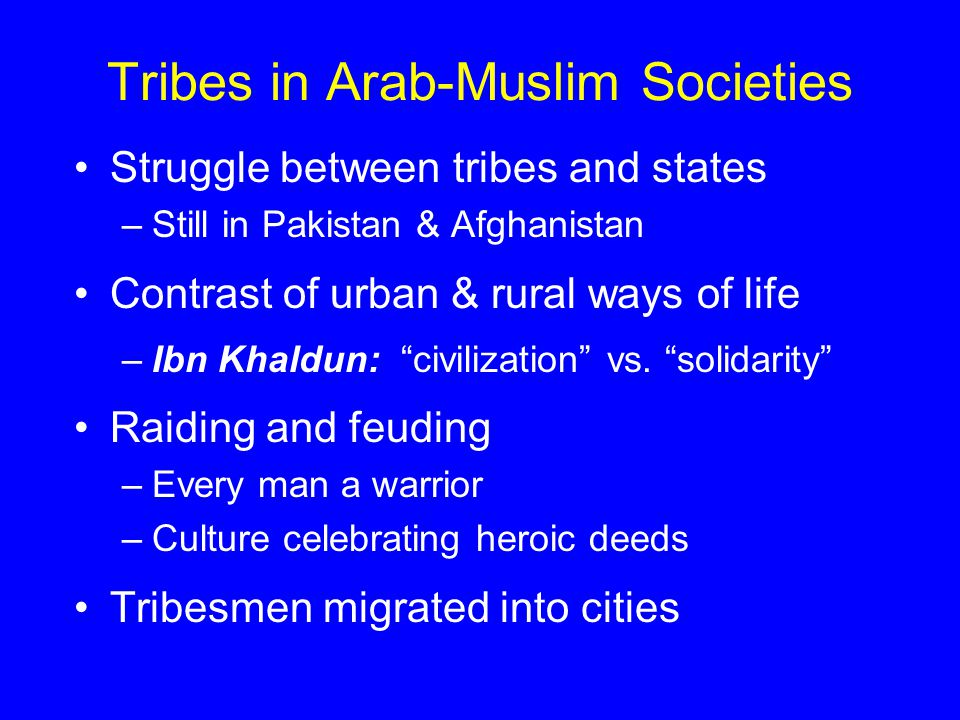 Tribes in Arab-Muslim Societies Struggle between tribes and states –Still in Pakistan & Afghanistan Contrast of urban & rural ways of life –Ibn Khaldun: civilization vs.
