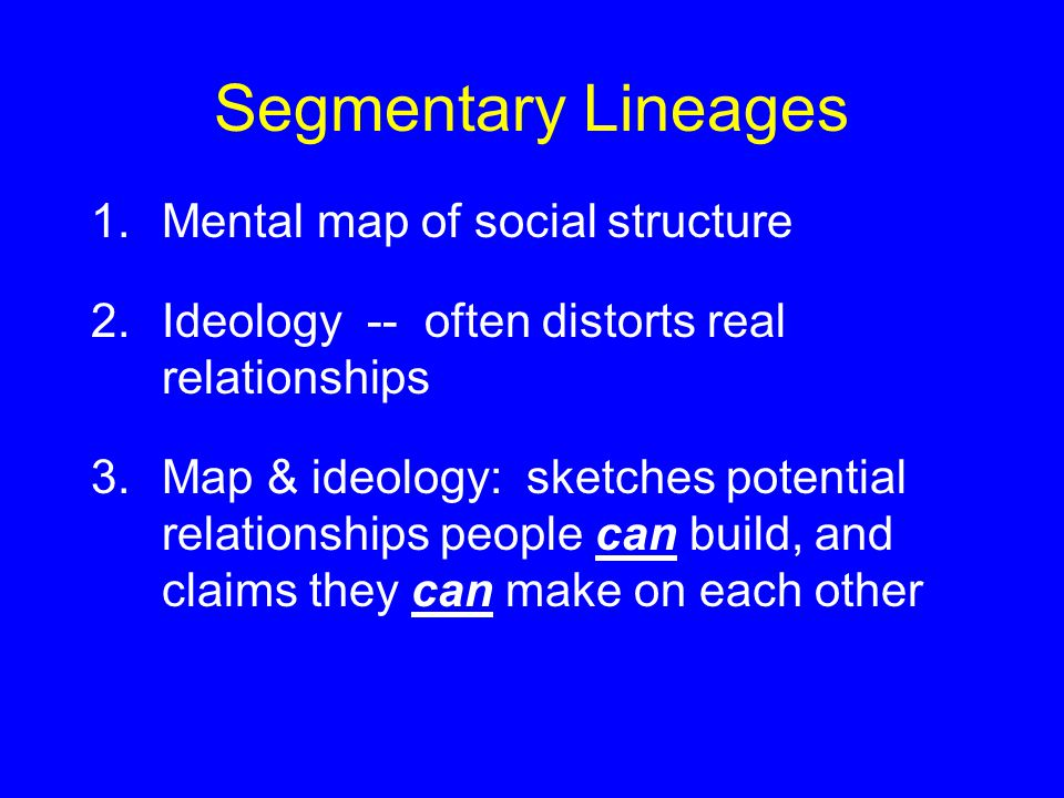 Segmentary Lineages 1.Mental map of social structure 2.Ideology -- often distorts real relationships 3.Map & ideology: sketches potential relationships people can build, and claims they can make on each other