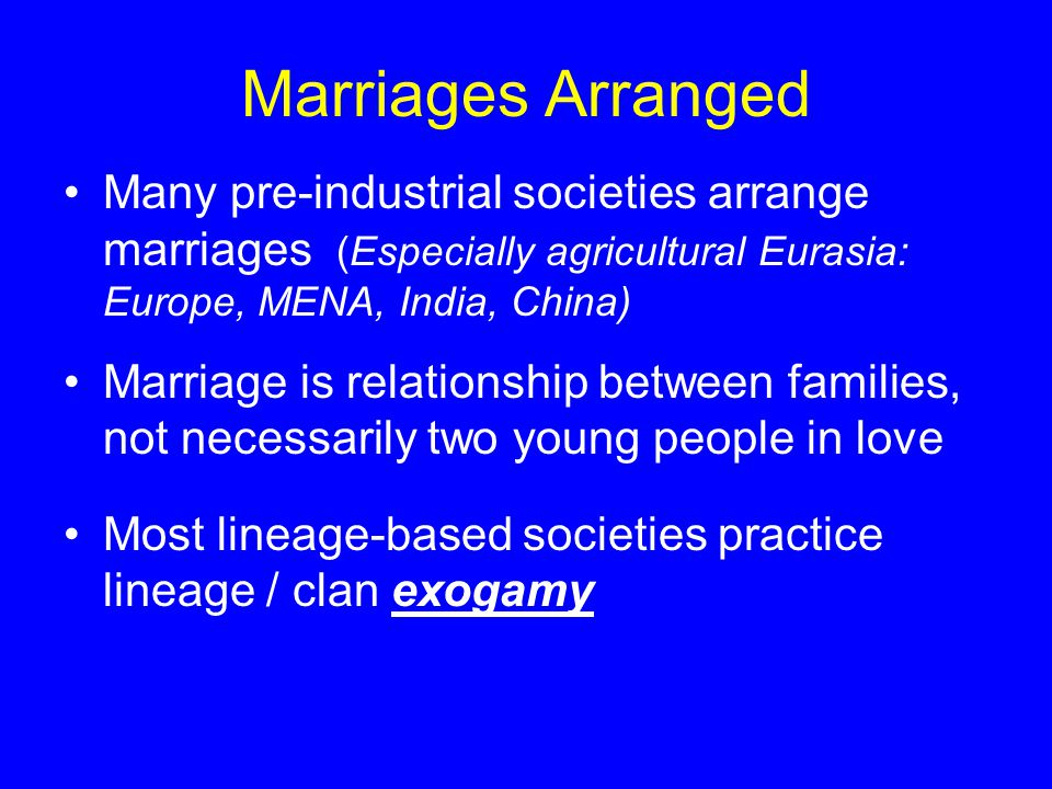 Marriages Arranged Many pre-industrial societies arrange marriages (Especially agricultural Eurasia: Europe, MENA, India, China) Marriage is relationship between families, not necessarily two young people in love Most lineage-based societies practice lineage / clan exogamy
