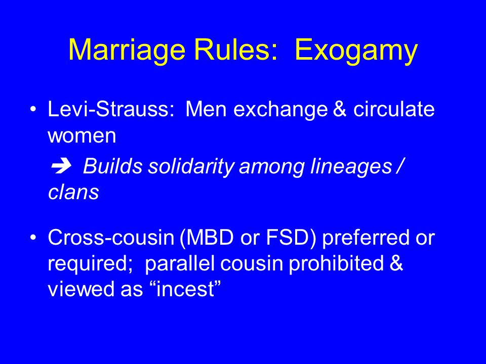 Marriage Rules: Exogamy Levi-Strauss: Men exchange & circulate women  Builds solidarity among lineages / clans Cross-cousin (MBD or FSD) preferred or required; parallel cousin prohibited & viewed as incest