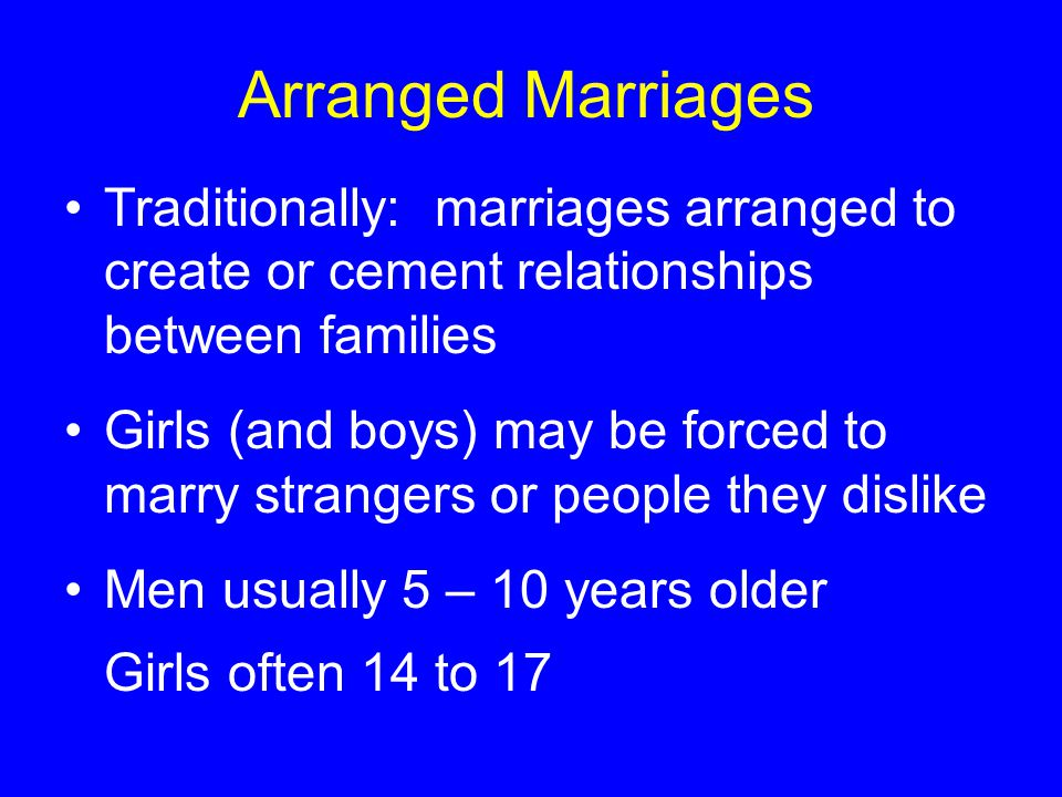 Arranged Marriages Traditionally: marriages arranged to create or cement relationships between families Girls (and boys) may be forced to marry strangers or people they dislike Men usually 5 – 10 years older Girls often 14 to 17
