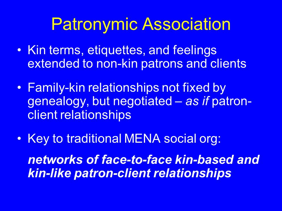Patronymic Association Kin terms, etiquettes, and feelings extended to non-kin patrons and clients Family-kin relationships not fixed by genealogy, but negotiated – as if patron- client relationships Key to traditional MENA social org: networks of face-to-face kin-based and kin-like patron-client relationships