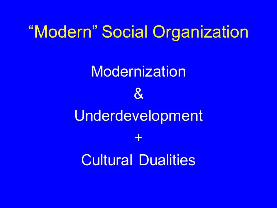 Modern Social Organization Modernization & Underdevelopment + Cultural Dualities