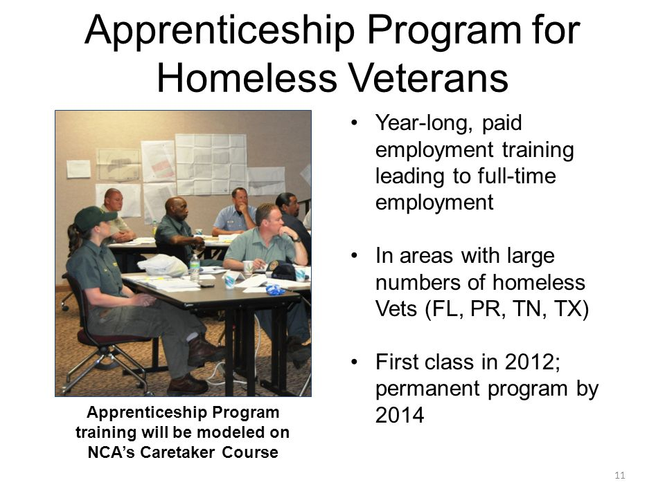Apprenticeship Program for Homeless Veterans Year-long, paid employment training leading to full-time employment In areas with large numbers of homeless Vets (FL, PR, TN, TX) First class in 2012; permanent program by 2014 Apprenticeship Program training will be modeled on NCA's Caretaker Course 11