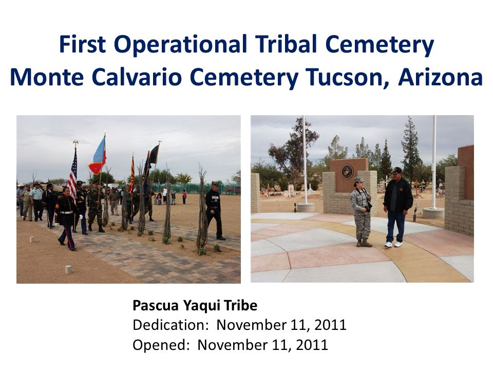 First Operational Tribal Cemetery Monte Calvario Cemetery Tucson, Arizona Pascua Yaqui Tribe Dedication: November 11, 2011 Opened: November 11, 2011