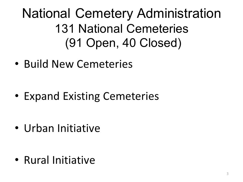 National Cemetery Administration 131 National Cemeteries (91 Open, 40 Closed) Build New Cemeteries Expand Existing Cemeteries Urban Initiative Rural Initiative 3