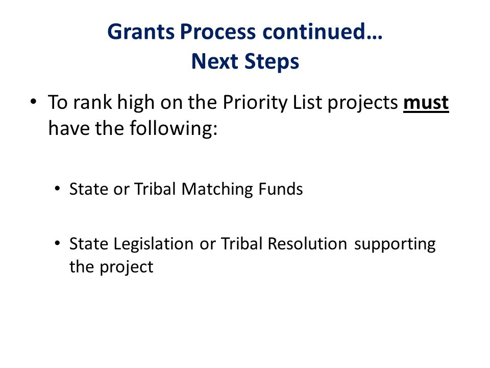 Grants Process continued… Next Steps To rank high on the Priority List projects must have the following: State or Tribal Matching Funds State Legislation or Tribal Resolution supporting the project