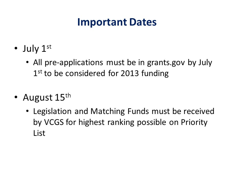 Important Dates July 1 st All pre-applications must be in grants.gov by July 1 st to be considered for 2013 funding August 15 th Legislation and Matching Funds must be received by VCGS for highest ranking possible on Priority List