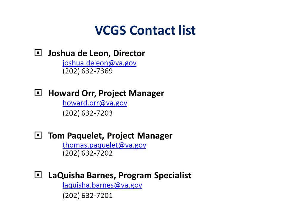  Joshua de Leon, Director joshua.deleon@va.gov (202) 632-7369  Howard Orr, Project Manager howard.orr@va.gov (202) 632-7203  Tom Paquelet, Project Manager thomas.paquelet@va.gov (202) 632-7202  LaQuisha Barnes, Program Specialist laquisha.barnes@va.gov (202) 632-7201 VCGS Contact list