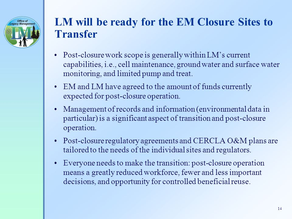 14 LM will be ready for the EM Closure Sites to Transfer Post-closure work scope is generally within LM's current capabilities, i.e., cell maintenance, ground water and surface water monitoring, and limited pump and treat.