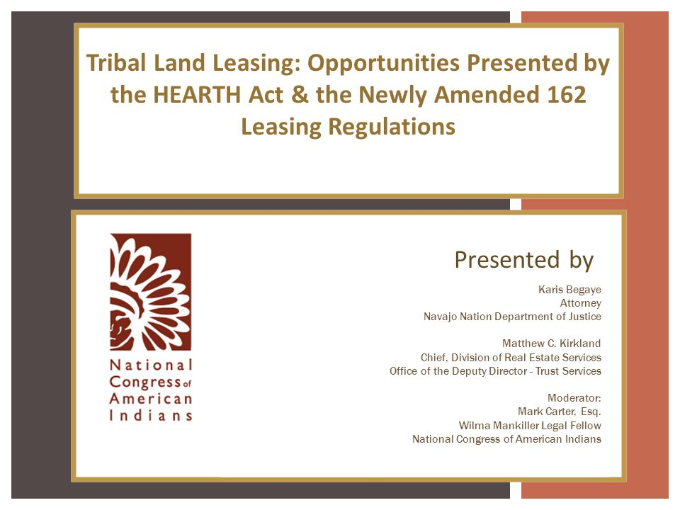 Tribal Land Leasing: Opportunities Presented by the HEARTH Act & the Newly Amended 162 Leasing Regulations Presented by Karis Begaye Attorney Navajo N