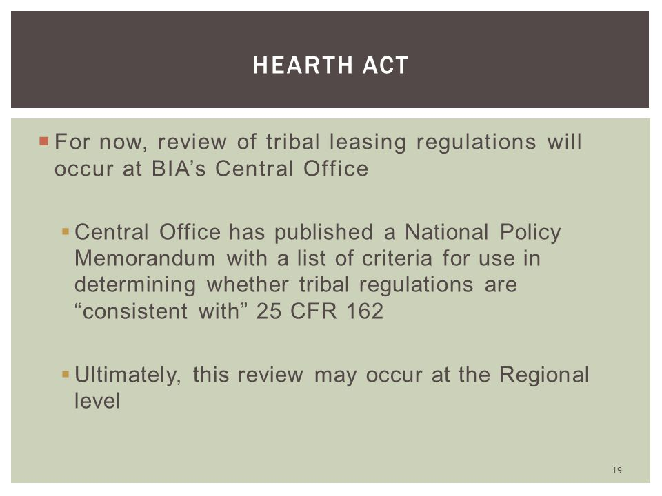  For now, review of tribal leasing regulations will occur at BIA's Central Office  Central Office has published a National Policy Memorandum with a list of criteria for use in determining whether tribal regulations are consistent with 25 CFR 162  Ultimately, this review may occur at the Regional level 19 HEARTH ACT