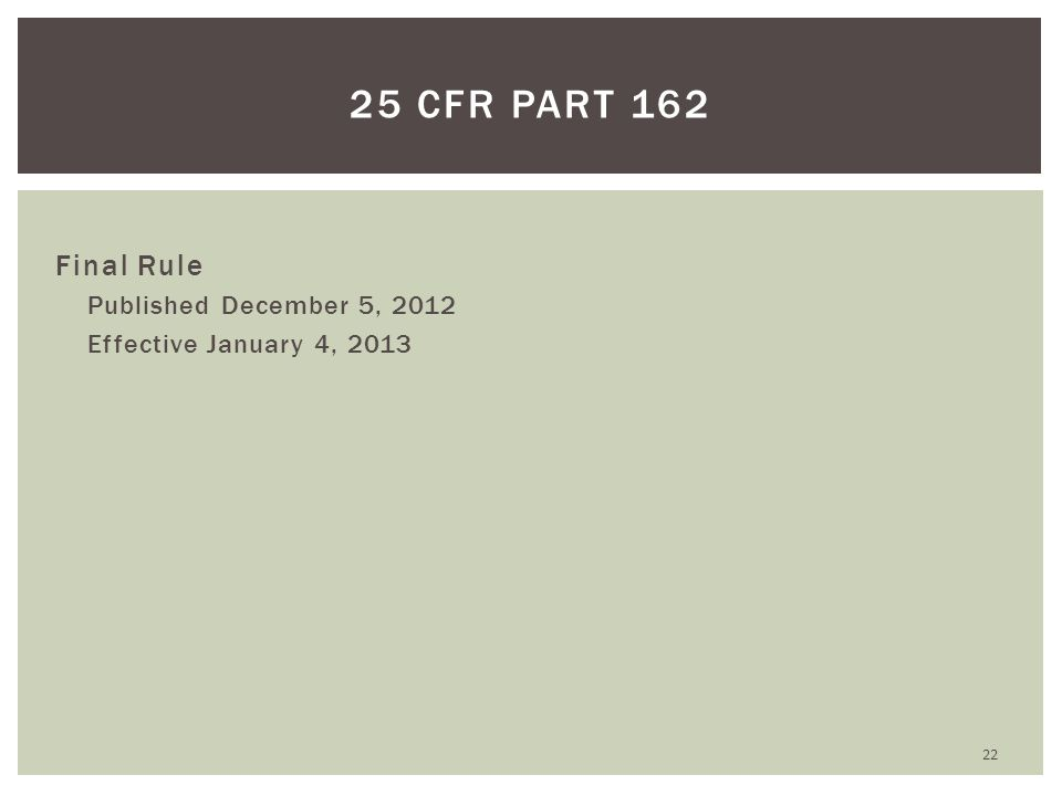 Final Rule Published December 5, 2012 Effective January 4, 2013 22 25 CFR PART 162