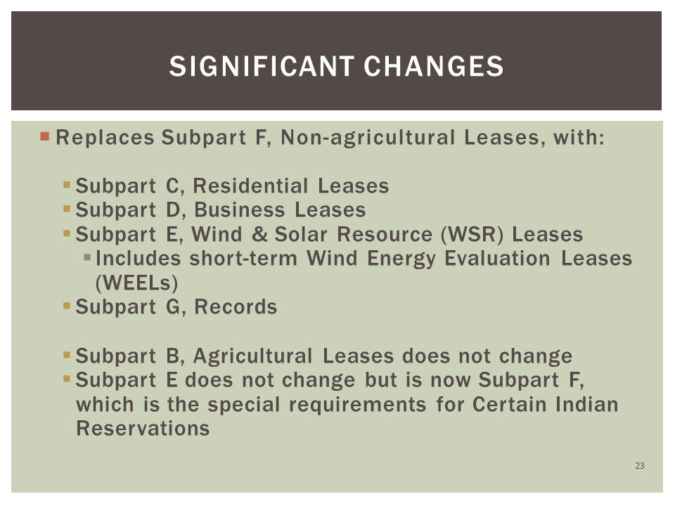  Replaces Subpart F, Non-agricultural Leases, with:  Subpart C, Residential Leases  Subpart D, Business Leases  Subpart E, Wind & Solar Resource (WSR) Leases  Includes short-term Wind Energy Evaluation Leases (WEELs)  Subpart G, Records  Subpart B, Agricultural Leases does not change  Subpart E does not change but is now Subpart F, which is the special requirements for Certain Indian Reservations SIGNIFICANT CHANGES 23