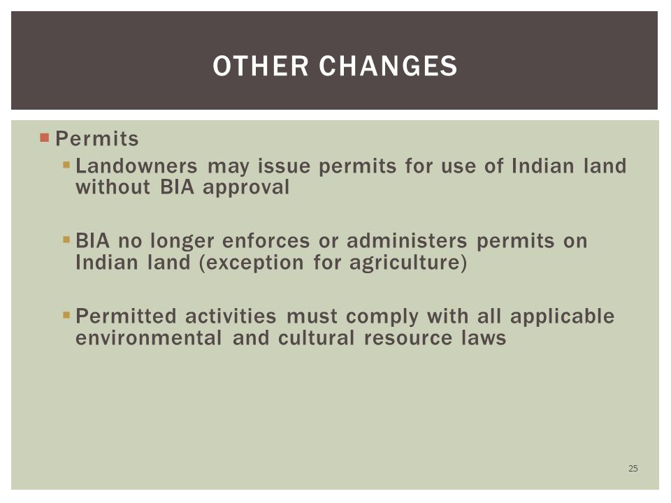  Permits  Landowners may issue permits for use of Indian land without BIA approval  BIA no longer enforces or administers permits on Indian land (exception for agriculture)  Permitted activities must comply with all applicable environmental and cultural resource laws OTHER CHANGES 25