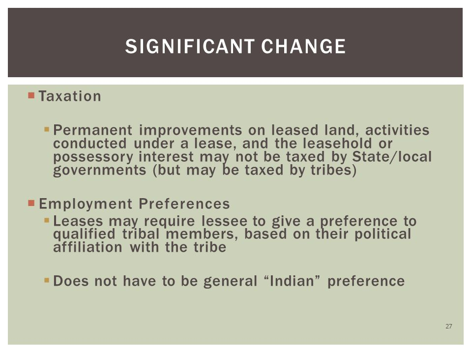  Taxation  Permanent improvements on leased land, activities conducted under a lease, and the leasehold or possessory interest may not be taxed by State/local governments (but may be taxed by tribes)  Employment Preferences  Leases may require lessee to give a preference to qualified tribal members, based on their political affiliation with the tribe  Does not have to be general Indian preference SIGNIFICANT CHANGE 27