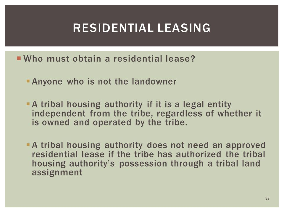  Who must obtain a residential lease?  Anyone who is not the landowner  A tribal housing authority if it is a legal entity independent from the tri