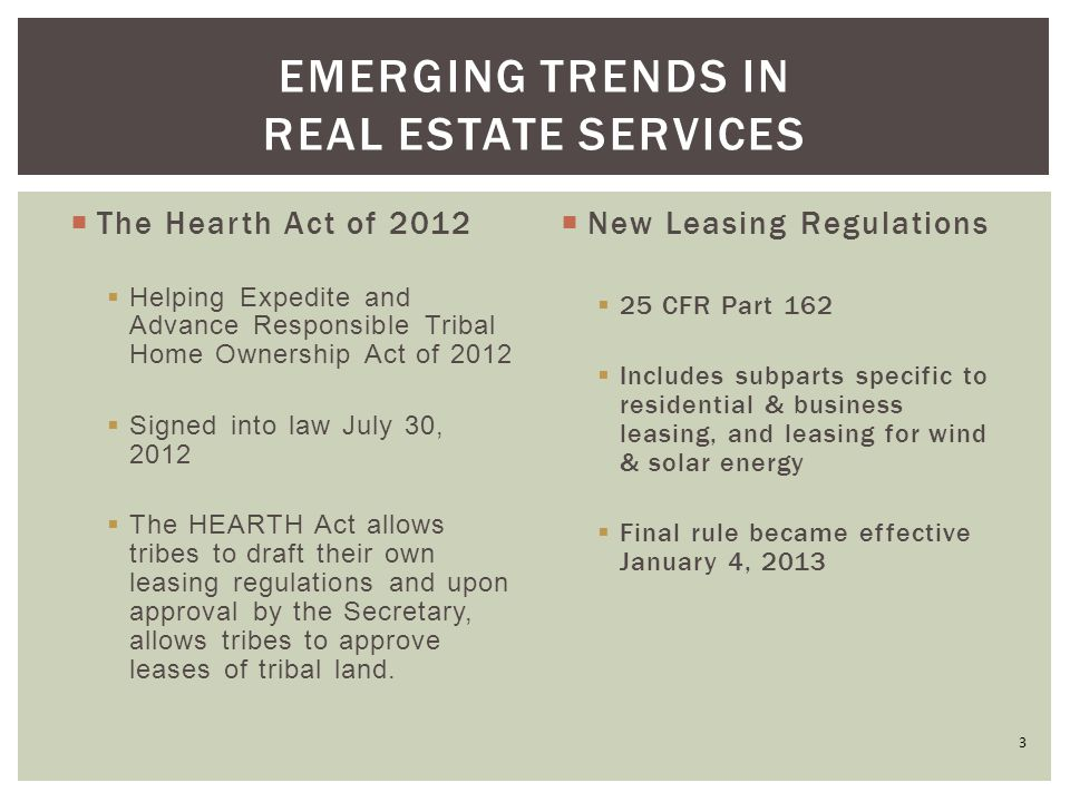  The Hearth Act of 2012  Helping Expedite and Advance Responsible Tribal Home Ownership Act of 2012  Signed into law July 30, 2012  The HEARTH Act allows tribes to draft their own leasing regulations and upon approval by the Secretary, allows tribes to approve leases of tribal land.
