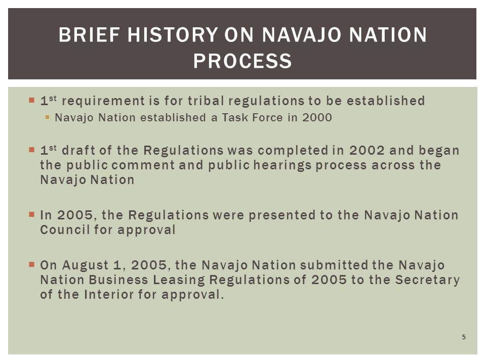  1 st requirement is for tribal regulations to be established  Navajo Nation established a Task Force in 2000  1 st draft of the Regulations was completed in 2002 and began the public comment and public hearings process across the Navajo Nation  In 2005, the Regulations were presented to the Navajo Nation Council for approval  On August 1, 2005, the Navajo Nation submitted the Navajo Nation Business Leasing Regulations of 2005 to the Secretary of the Interior for approval.