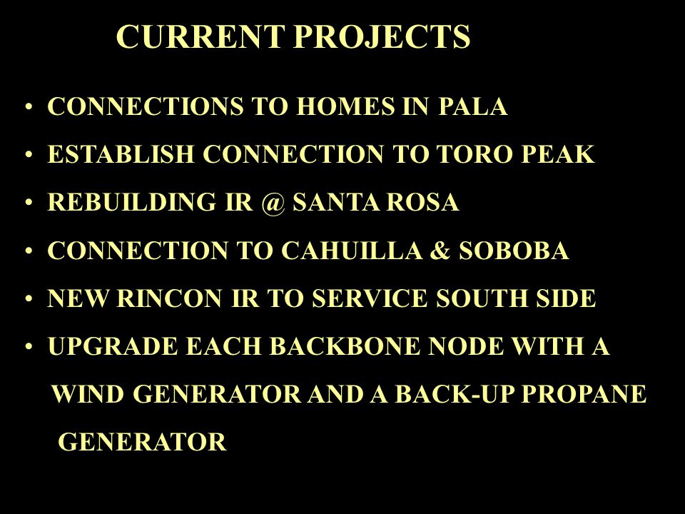 CURRENT PROJECTS CONNECTIONS TO HOMES IN PALA ESTABLISH CONNECTION TO TORO PEAK REBUILDING IR @ SANTA ROSA CONNECTION TO CAHUILLA & SOBOBA NEW RINCON