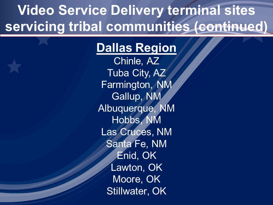 Video Service Delivery terminal sites servicing tribal communities (continued) Dallas Region Chinle, AZ Tuba City, AZ Farmington, NM Gallup, NM Albuquerque, NM Hobbs, NM Las Cruces, NM Santa Fe, NM Enid, OK Lawton, OK Moore, OK Stillwater, OK