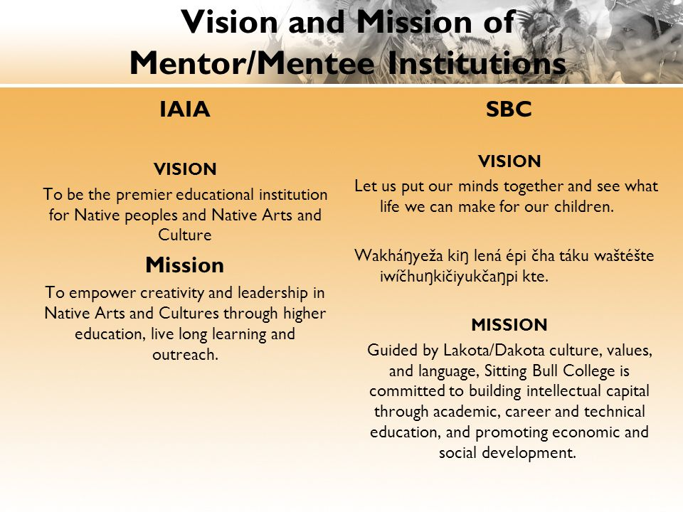 Vision and Mission of Mentor/Mentee Institutions IAIA VISION To be the premier educational institution for Native peoples and Native Arts and Culture Mission To empower creativity and leadership in Native Arts and Cultures through higher education, live long learning and outreach.