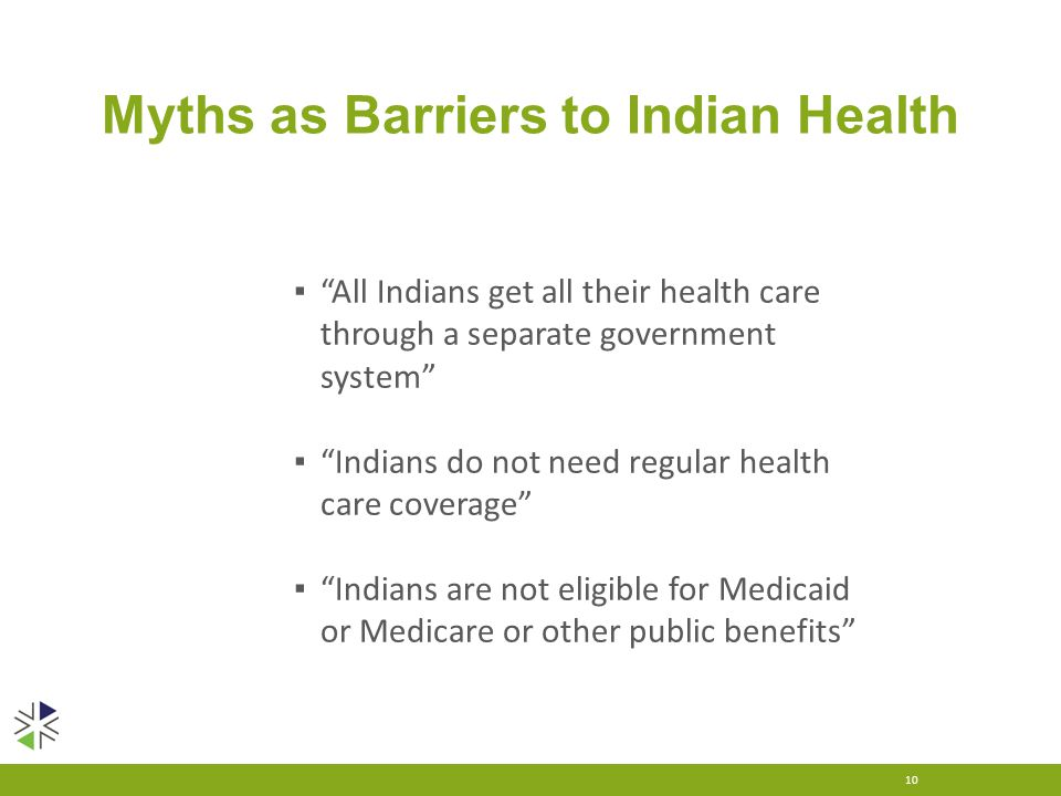 Myths as Barriers to Indian Health 10 ▪ All Indians get all their health care through a separate government system ▪ Indians do not need regular health care coverage ▪ Indians are not eligible for Medicaid or Medicare or other public benefits